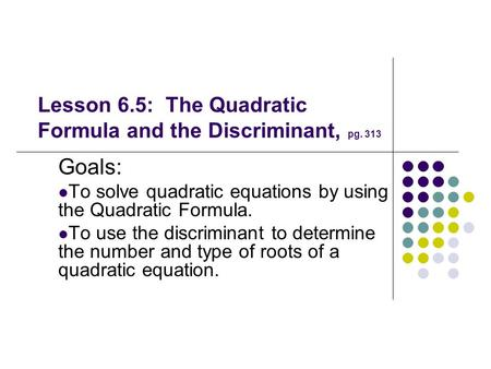Lesson 6.5: The Quadratic Formula and the Discriminant, pg. 313 Goals: To solve quadratic equations by using the Quadratic Formula. To use the discriminant.