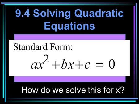 9.4 Solving Quadratic Equations Standard Form: How do we solve this for x?