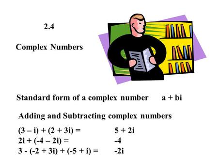 2.4 Complex Numbers Standard form of a complex number a + bi Adding and Subtracting complex numbers (3 – i) + (2 + 3i) = 2i + (-4 – 2i) = 3 - (-2 + 3i)
