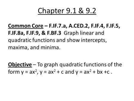 Chapter 9.1 & 9.2 Common Core – F.IF.7.a, A.CED.2, F.IF.4, F.IF.5, F.IF.8a, F.IF.9, & F.BF.3 Graph linear and quadratic functions and show intercepts,