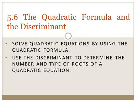 SOLVE QUADRATIC EQUATIONS BY USING THE QUADRATIC FORMULA. USE THE DISCRIMINANT TO DETERMINE THE NUMBER AND TYPE OF ROOTS OF A QUADRATIC EQUATION. 5.6 The.