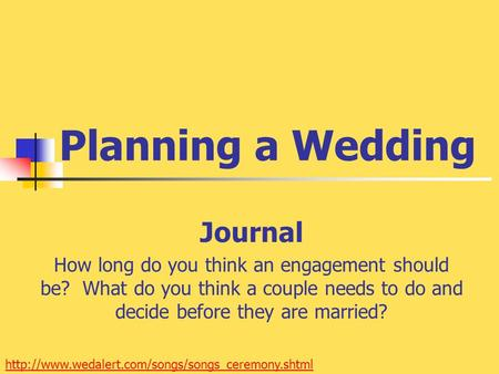 Planning a Wedding Journal How long do you think an engagement should be? What do you think a couple needs to do and decide before they are married?