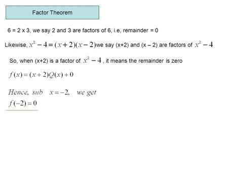 Factor Theorem 6 = 2 x 3, we say 2 and 3 are factors of 6, i.e, remainder = 0 Likewise, we say (x+2) and (x – 2) are factors of So, when (x+2) is a factor.
