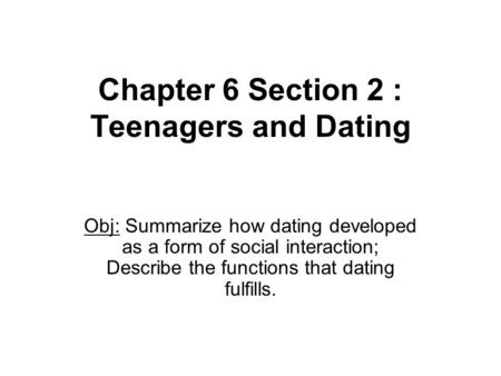 Chapter 6 Section 2 : Teenagers and Dating Obj: Summarize how dating developed as a form of social interaction; Describe the functions that dating fulfills.