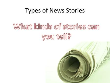 Types of News Stories. What goes into a newspaper? Newspapers use a variety of material to create a readable and informative product. The placement and.