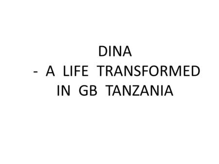 DINA - A LIFE TRANSFORMED IN GB TANZANIA. Dina was born in the village of Kunzugu in 1995, the 8 th of 9 children in her family.