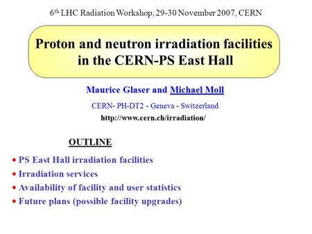 Proton and neutron irradiation facilities in the CERN-PS East Hall Maurice Glaser and Michael Moll CERN- PH-DT2 - Geneva - Switzerland 6 th LHC Radiation.