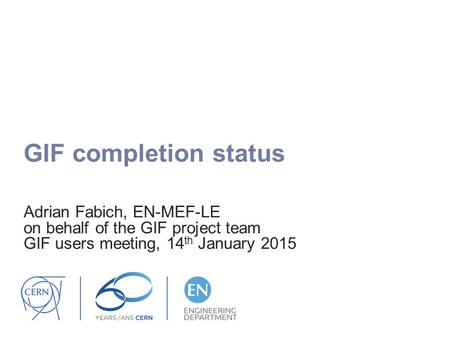 GIF completion status Adrian Fabich, EN-MEF-LE on behalf of the GIF project team GIF users meeting, 14 th January 2015.