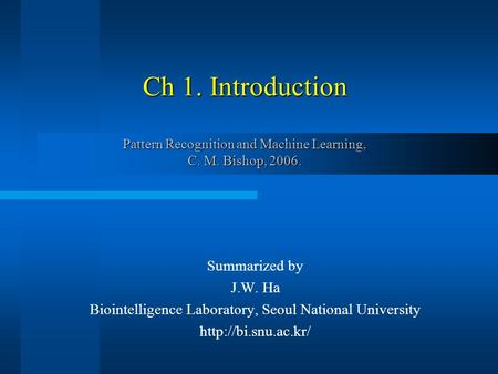 Ch 1. Introduction Pattern Recognition and Machine Learning, C. M. Bishop, 2006. Summarized by J.W. Ha Biointelligence Laboratory, Seoul National University.