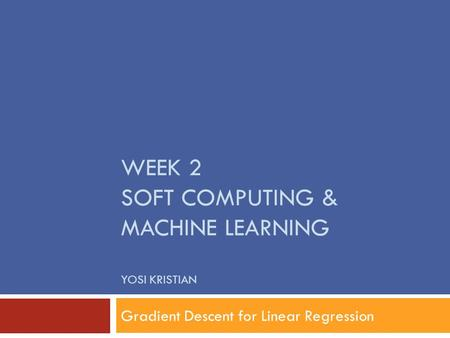WEEK 2 SOFT COMPUTING & MACHINE LEARNING YOSI KRISTIAN Gradient Descent for Linear Regression.