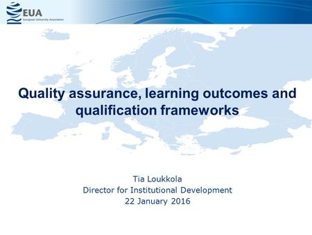 Quality assurance, learning outcomes and qualification frameworks Tia Loukkola Director for Institutional Development 22 January 2016.