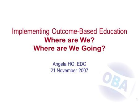 1 Implementing Outcome-Based Education Where are We? Where are We Going? Angela HO, EDC 21 November 2007.
