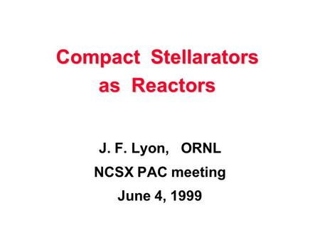 Compact Stellarators as Reactors J. F. Lyon, ORNL NCSX PAC meeting June 4, 1999.