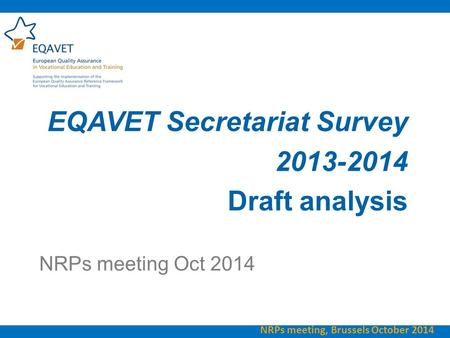 EQAVET Secretariat Survey 2013-2014 Draft analysis NRPs meeting Oct 2014 NRPs meeting, Brussels October 2014.