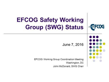 EFCOG Safety Working Group (SWG) Status June 7, 2016 EFCOG Working Group Coordination Meeting Washington, DC John McDonald, SWG Chair.