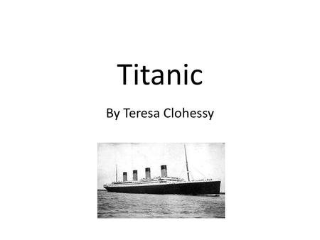 Titanic By Teresa Clohessy. Introduction The Titanic sailed to New York in 1912 but did not reach it. It picked up people from Belfast, Southampton, Cherbourg.