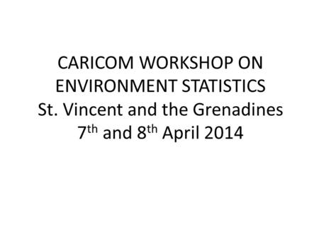 CARICOM WORKSHOP ON ENVIRONMENT STATISTICS St. Vincent and the Grenadines 7 th and 8 th April 2014.