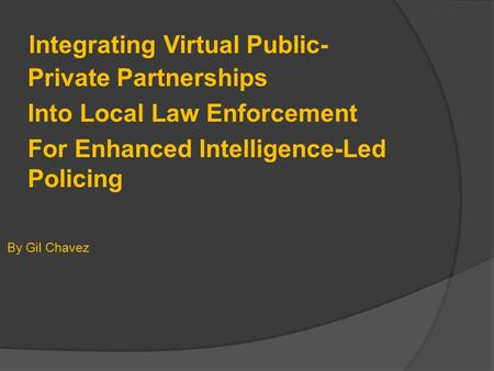Integrating Virtual Public- Private Partnerships Into Local Law Enforcement For Enhanced Intelligence-Led Policing By Gil Chavez.