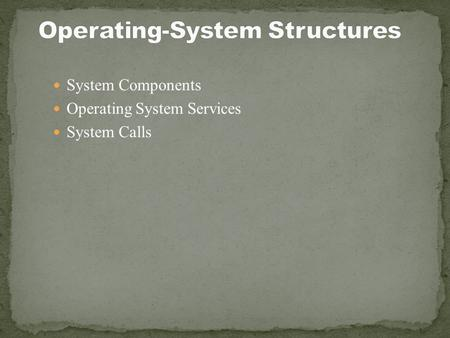 System Components Operating System Services System Calls.