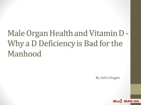 Male Organ Health and Vitamin D - Why a D Deficiency is Bad for the Manhood By John Dugan.