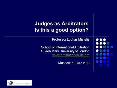 Judges as Arbitrators Is this a good option? Professor Loukas Mistelis School of International Arbitration Queen Mary University of London www.arbitrationonline.org.