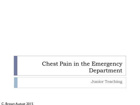 Chest Pain in the Emergency Department Junior Teaching C. Brown August 2015.