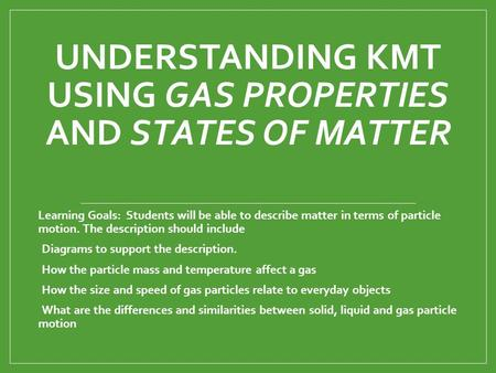 UNDERSTANDING KMT USING GAS PROPERTIES AND STATES OF MATTER Learning Goals: Students will be able to describe matter in terms of particle motion. The description.