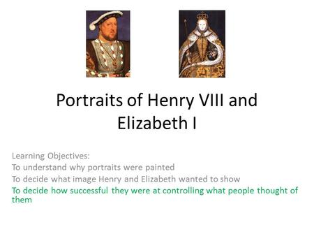 Portraits of Henry VIII and Elizabeth I Learning Objectives: To understand why portraits were painted To decide what image Henry and Elizabeth wanted to.