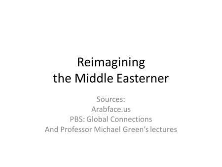 Reimagining the Middle Easterner Sources: Arabface.us PBS: Global Connections And Professor Michael Green's lectures.