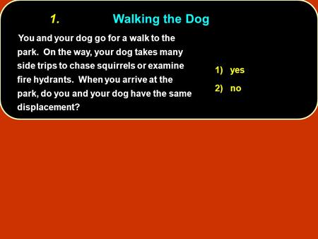 You and your dog go for a walk to the park. On the way, your dog takes many side trips to chase squirrels or examine fire hydrants. When you arrive at.