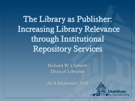 The Library as Publisher: Increasing Library Relevance through Institutional Repository Services Richard W. Clement Dean of Libraries ALA Midwinter 2010.