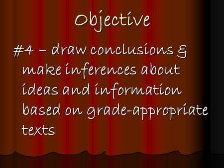 Objective #4 – draw conclusions & make inferences about ideas and information based on grade-appropriate texts.