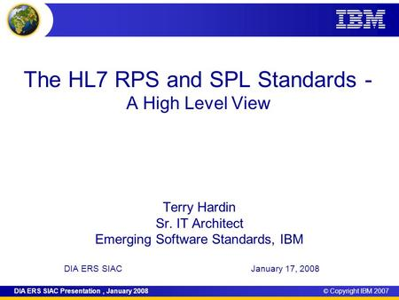 © Copyright IBM 2007DIA ERS SIAC Presentation, January 2008 The HL7 RPS and SPL Standards - A High Level View Terry Hardin Sr. IT Architect Emerging Software.