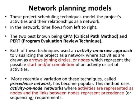 Network planning models These project scheduling techniques model the project's activities and their relationships as a network. In the network, time flows.