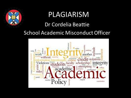 PLAGIARISM Dr Cordelia Beattie School Academic Misconduct Officer.