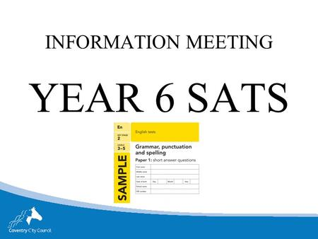 INFORMATION MEETING YEAR 6 SATS. SATS WEEK Monday 9 th May- Thursday 12 th May Monday English reading test, reading booklet and associated answer booklet.