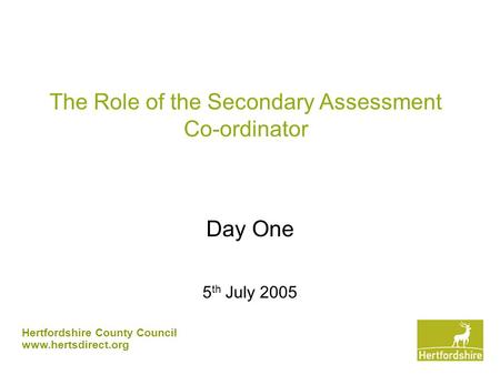 Hertfordshire County Council www.hertsdirect.org The Role of the Secondary Assessment Co-ordinator Day One 5 th July 2005.