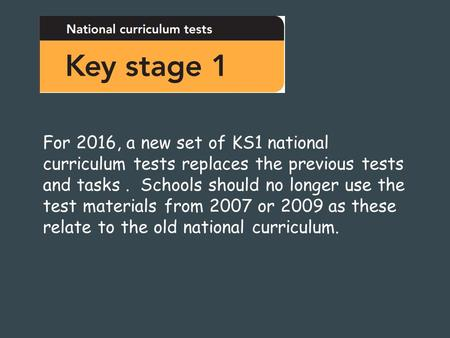 For 2016, a new set of KS1 national curriculum tests replaces the previous tests and tasks. Schools should no longer use the test materials from 2007 or.