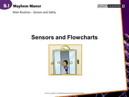 Unit 9.1_Lesson 4_CD Resource 4a_Sensors and flowcharts Sensors and Flowcharts.