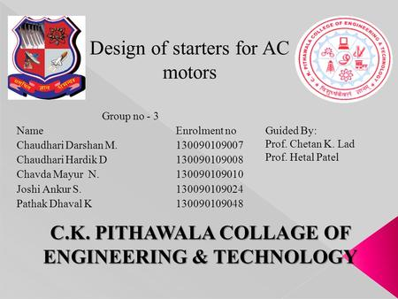Design of starters for AC motors C.K. PITHAWALA COLLAGE OF ENGINEERING & TECHNOLOGY Group no - 3 Name Enrolment no Chaudhari Darshan M.130090109007 Chaudhari.