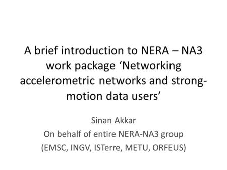 A brief introduction to NERA – NA3 work package 'Networking accelerometric networks and strong- motion data users' Sinan Akkar On behalf of entire NERA-NA3.