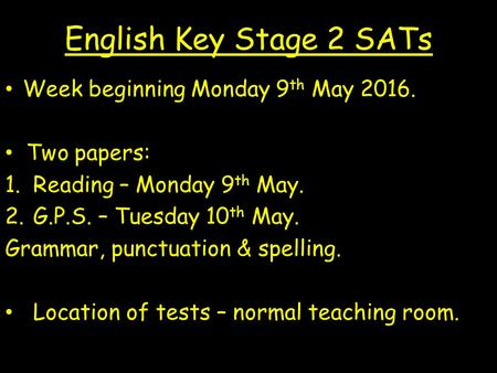English Key Stage 2 SATs Week beginning Monday 9 th May 2016. Two papers: 1.Reading – Monday 9 th May. 2.G.P.S. – Tuesday 10 th May. Grammar, punctuation.