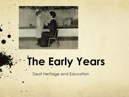 The Early Years Deaf Heritage and Education. Before 1816 No schools for the Deaf People tried to start schools but they all closed.
