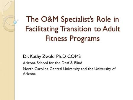 The O&M Specialist's Role in Facilitating Transition to Adult Fitness Programs Dr. Kathy Zwald, Ph.D, COMS Arizona School for the Deaf & Blind North Carolina.