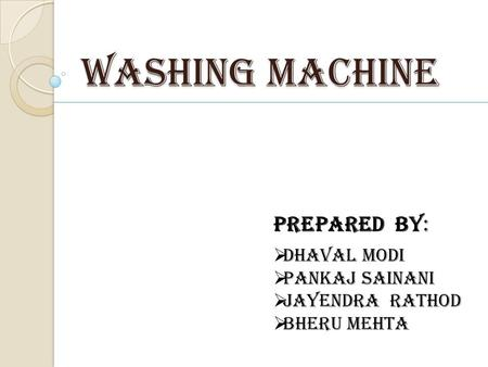 WASHING MACHINE Prepared by: DHAVAL MODI PANKAJ SAINANI