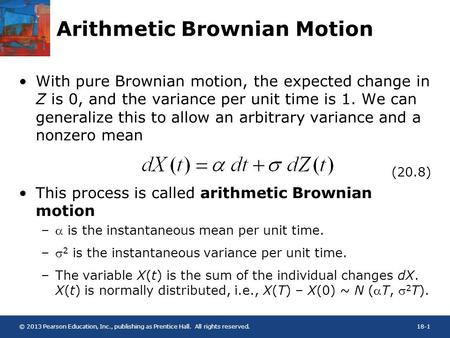 © 2013 Pearson Education, Inc., publishing as Prentice Hall. All rights reserved.18-1 Arithmetic Brownian Motion With pure Brownian motion, the expected.