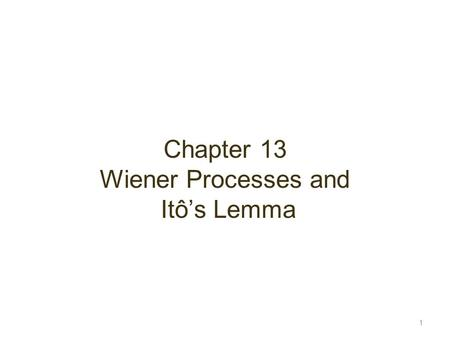 Chapter 13 Wiener Processes and Itô's Lemma 1. Stochastic Processes Describes the way in which a variable such as a stock price, exchange rate or interest.