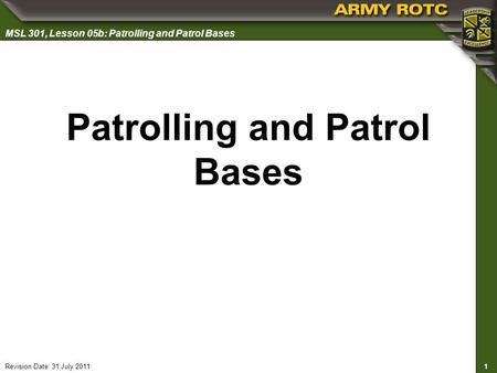 1 MSL 301, Lesson 05b: Patrolling and Patrol Bases Revision Date: 31 July 2011 Patrolling and Patrol Bases.