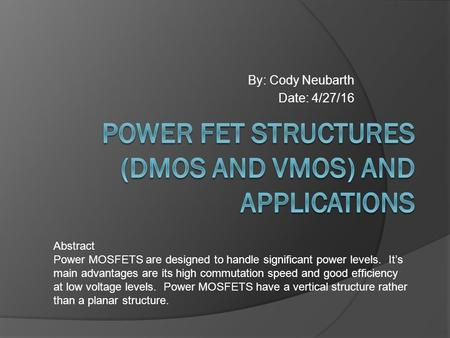 By: Cody Neubarth Date: 4/27/16 Abstract Power MOSFETS are designed to handle significant power levels. It's main advantages are its high commutation speed.