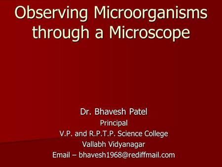 Observing Microorganisms through a Microscope Dr. Bhavesh Patel Principal V.P. and R.P.T.P. Science College Vallabh Vidyanagar  –